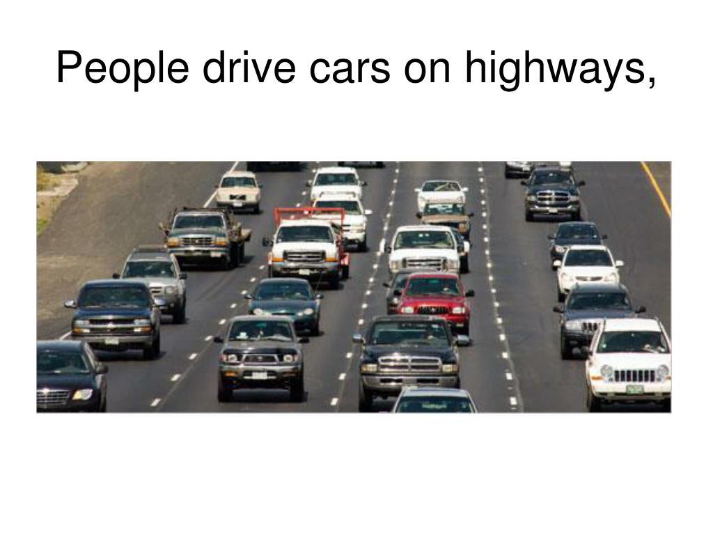People drive cars on highways,