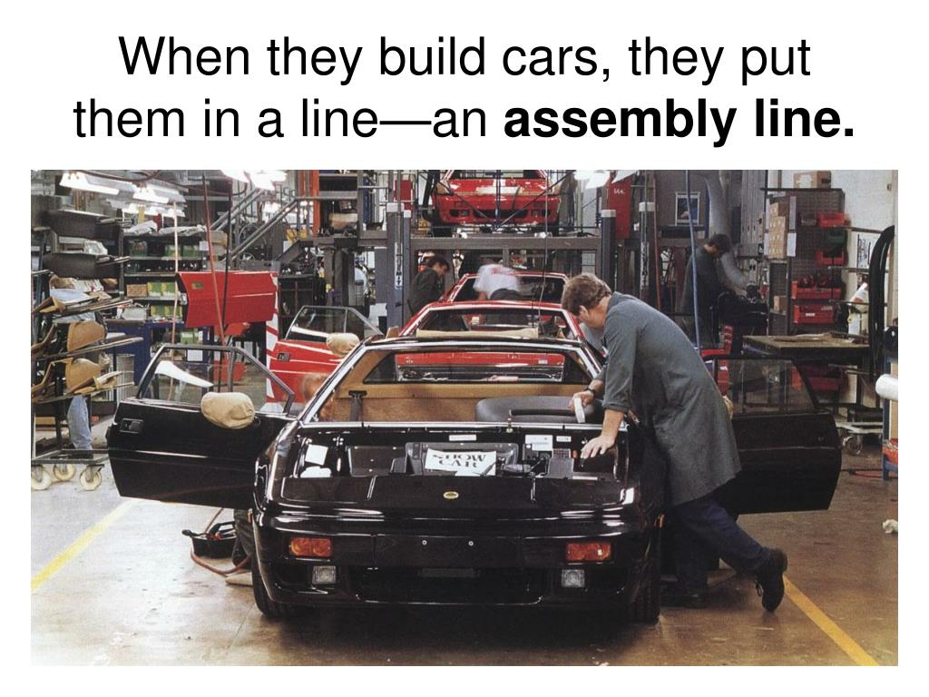 When they build cars, they put them in a line—an