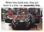 when they build cars they put them in a line an assembly line