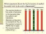 what statement about the s n 2 reaction of methyl bromide with hydroxide is incorrect