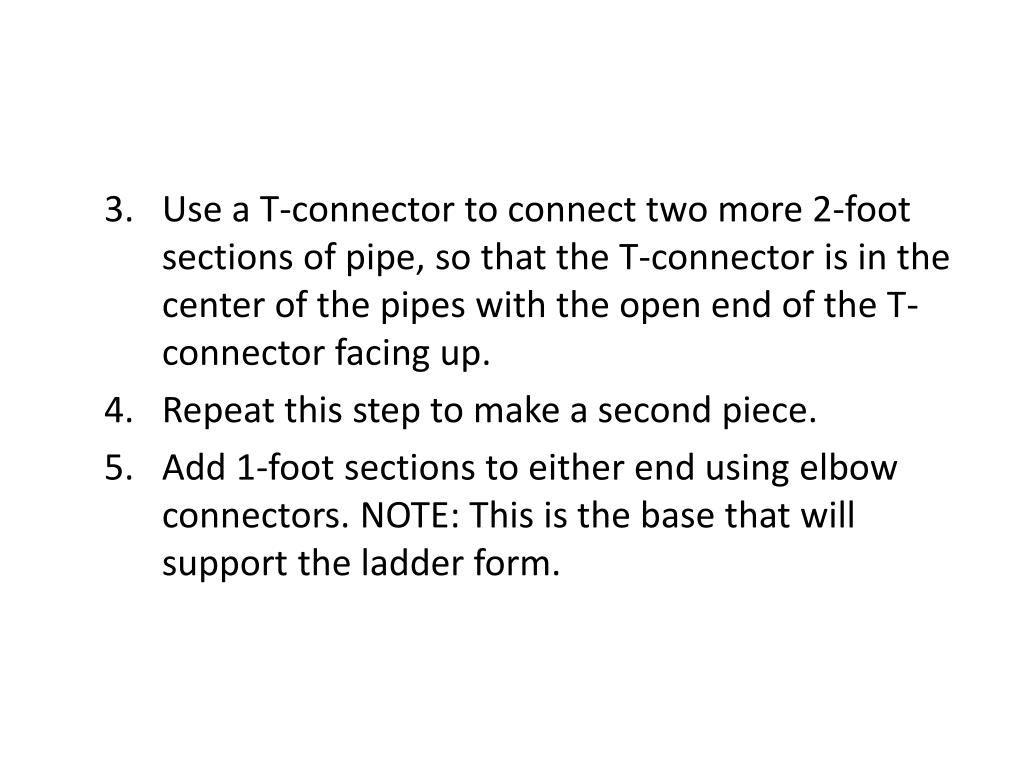 Use a T-connector to connect two more 2-foot sections of pipe, so that the T-connector is in the center of the pipes with the open end of the T-connector facing up.