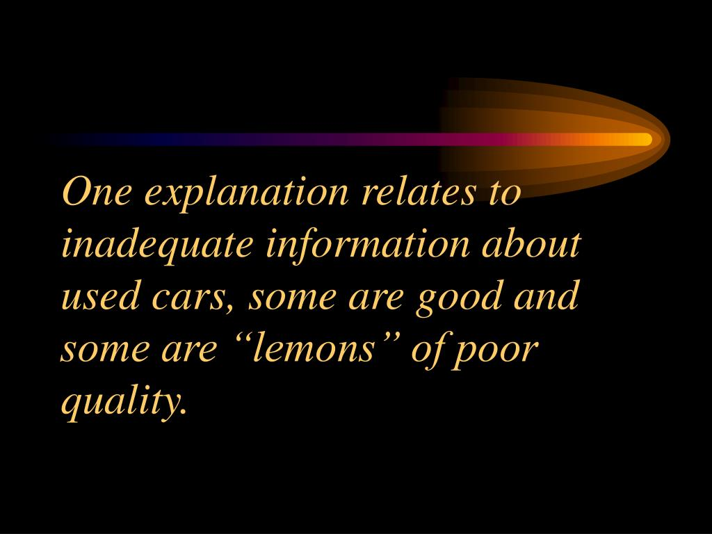 "One explanation relates to inadequate information about used cars, some are good and some are ""lemons"" of poor quality."