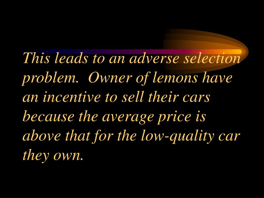 This leads to an adverse selection problem.  Owner of lemons have  an incentive to sell their cars because the average price is above that for the low-quality car they own.