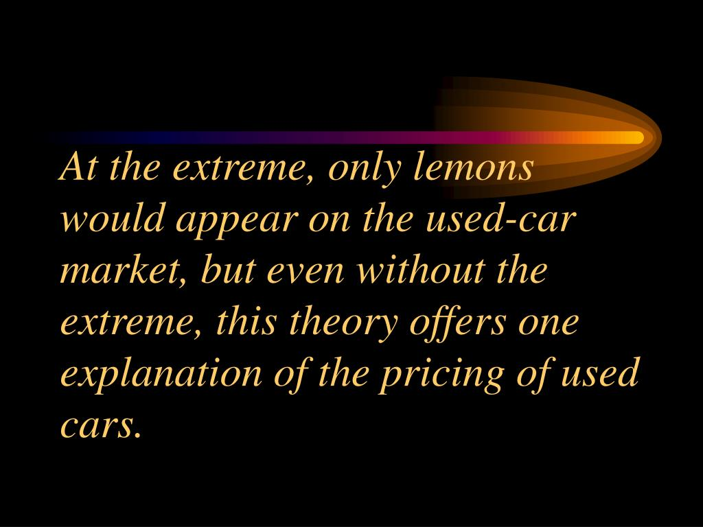 At the extreme, only lemons would appear on the used-car market, but even without the extreme, this theory offers one explanation of the pricing of used cars.