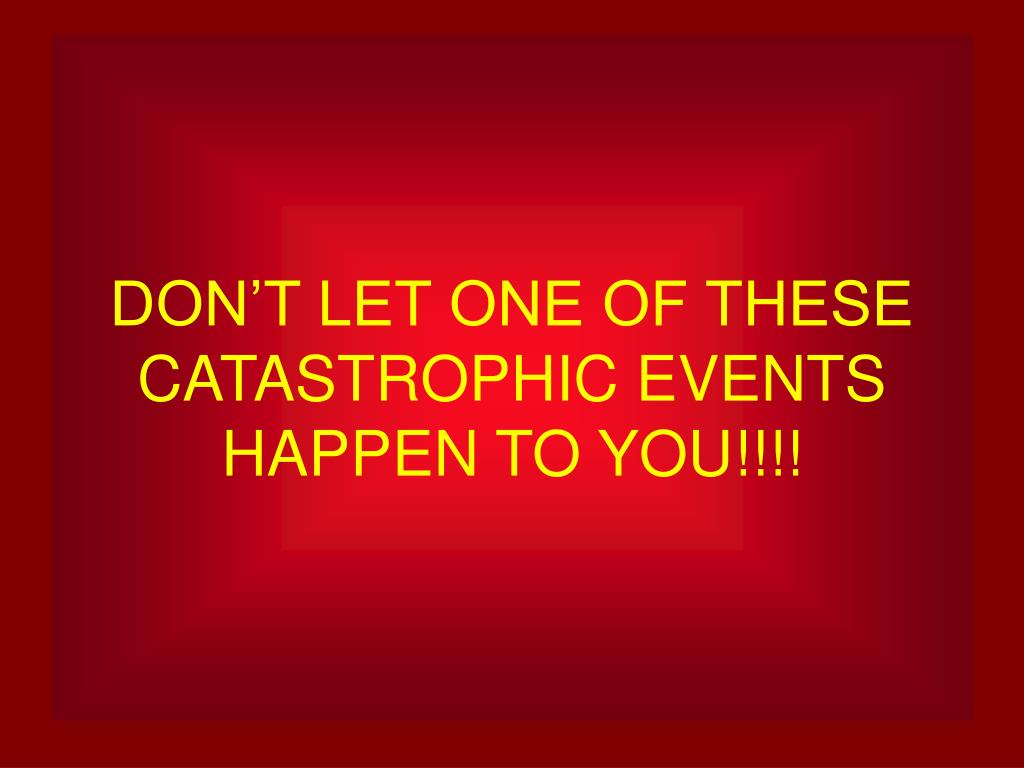 DON'T LET ONE OF THESE CATASTROPHIC EVENTS HAPPEN TO YOU!!!!