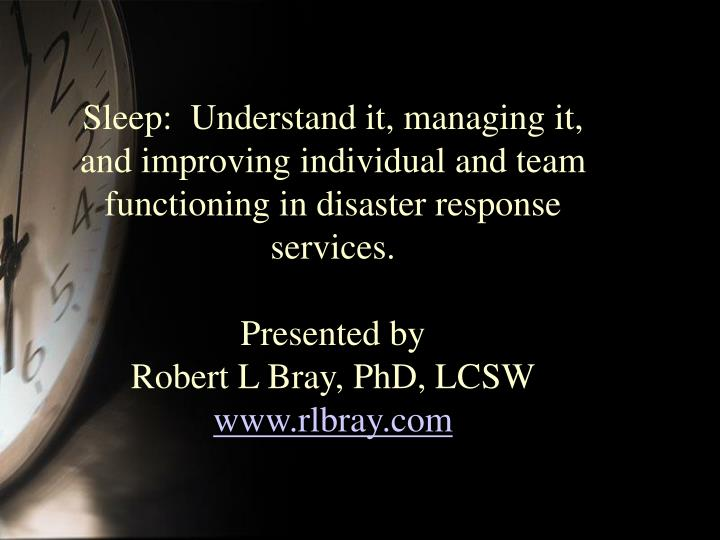 Sleep:  Understand it, managing it, and improving individual and team functioning in disaster respon...