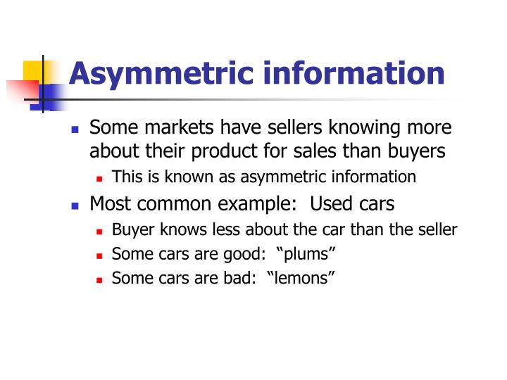 information asymmetry example Information asymmetry secrets and agents george akerlof's 1970 paper, the market for lemons, is a foundation stone of information economics the first in our series on seminal economic ideas.