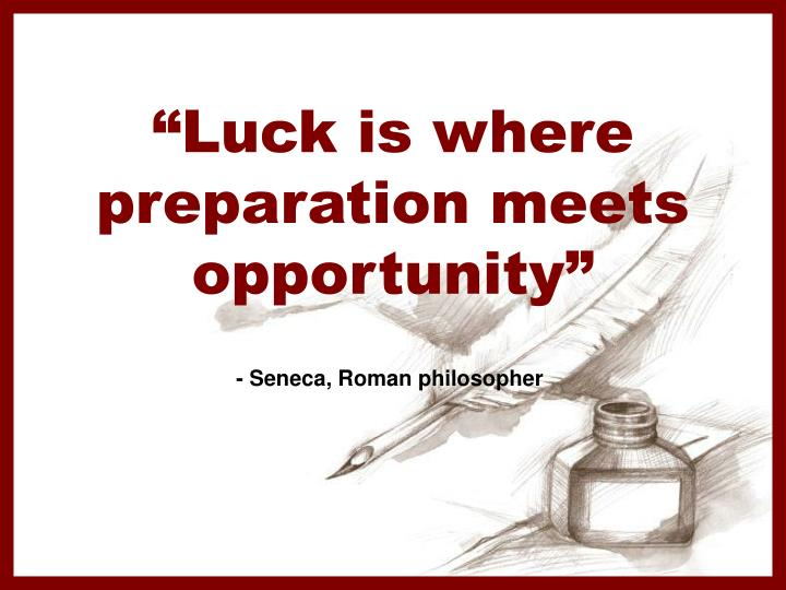 Luck is where preparation meets opportunity