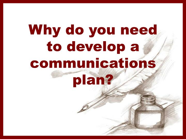 Why do you need to develop a communications plan