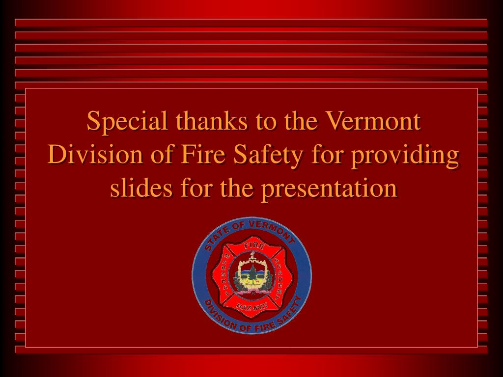 Special thanks to the Vermont Division of Fire Safety for providing slides for the presentation