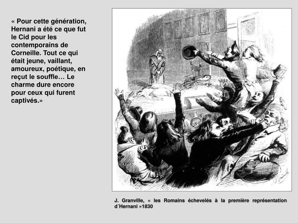 «Pour cette génération, Hernani a été ce que fut le Cid pour les contemporains de Corneille. Tout ce qui était jeune, vaillant, amoureux, poétique, en reçut le souffle… Le charme dure encore pour ceux qui furent captivés.»