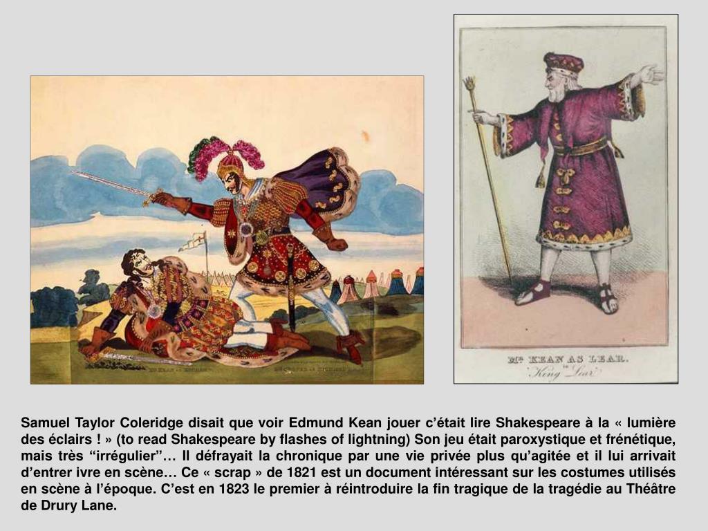 """Samuel Taylor Coleridge disait que voir Edmund Kean jouer c'était lire Shakespeare à la «lumière des éclairs !» (to read Shakespeare by flashes of lightning) Son jeu était paroxystique et frénétique, mais très """"irrégulier""""… Il défrayait la chronique par une vie privée plus qu'agitée et il lui arrivait d'entrer ivre en scène… Ce «scrap» de 1821 est un document intéressant sur les costumes utilisés en scène à l'époque. C'est en 1823 le premier à réintroduire la fin tragique de la tragédie au Théâtre de Drury Lane."""