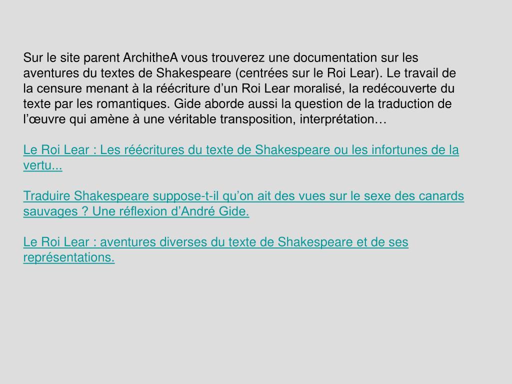 Sur le site parent ArchitheA vous trouverez une documentation sur les aventures du textes de Shakespeare (centrées sur le Roi Lear). Le travail de la censure menant à la réécriture d'un Roi Lear moralisé, la redécouverte du texte par les romantiques. Gide aborde aussi la question de la traduction de l'œuvre qui amène à une véritable transposition, interprétation…