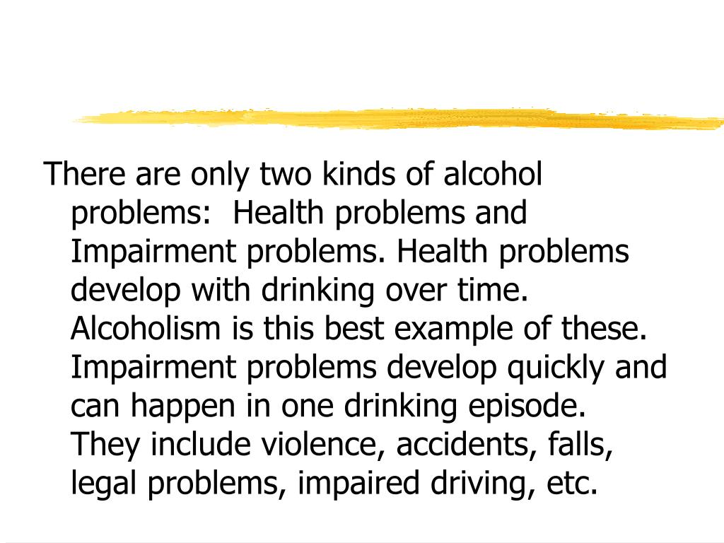 There are only two kinds of alcohol problems:  Health problems and Impairment problems. Health problems develop with drinking over time.  Alcoholism is this best example of these.  Impairment problems develop quickly and can happen in one drinking episode.  They include violence, accidents, falls, legal problems, impaired driving, etc.