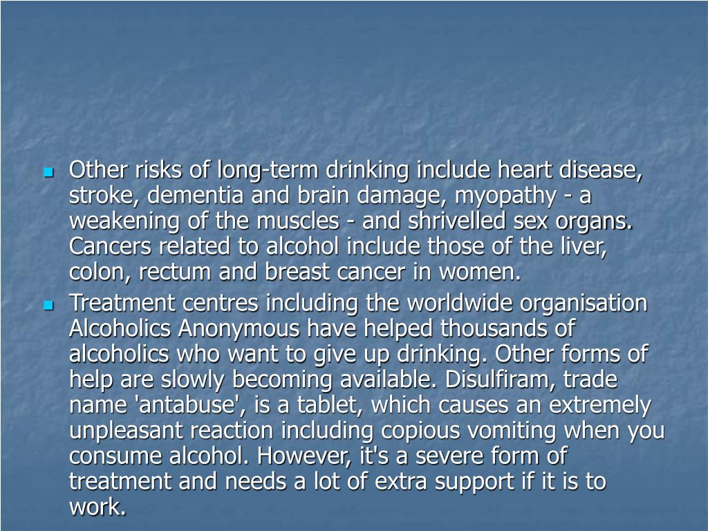 Other risks of long-term drinking include heart disease, stroke, dementia and brain damage, myopathy - a weakening of the muscles - and shrivelled sex organs. Cancers related to alcohol include those of the liver, colon, rectum and breast cancer in women.