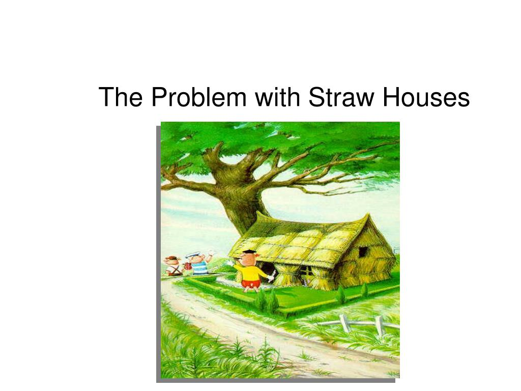 The Problem with Straw Houses