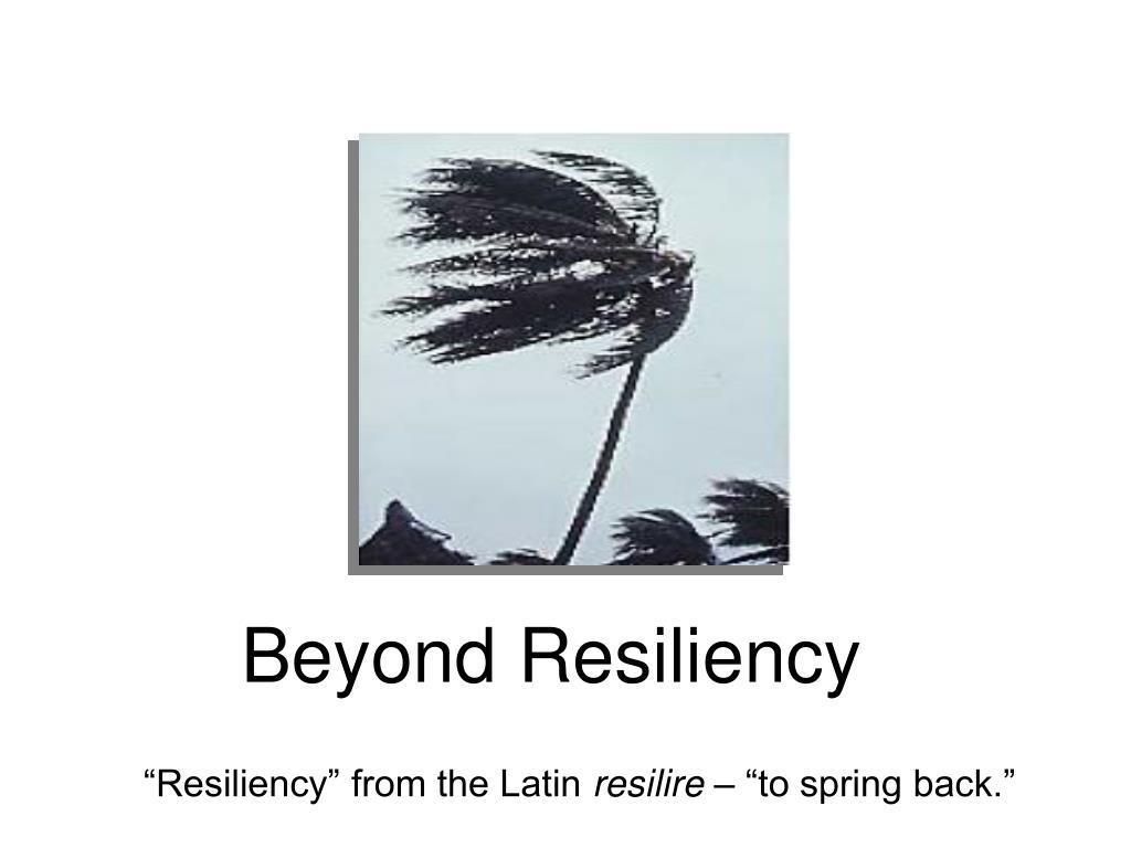 Beyond Resiliency