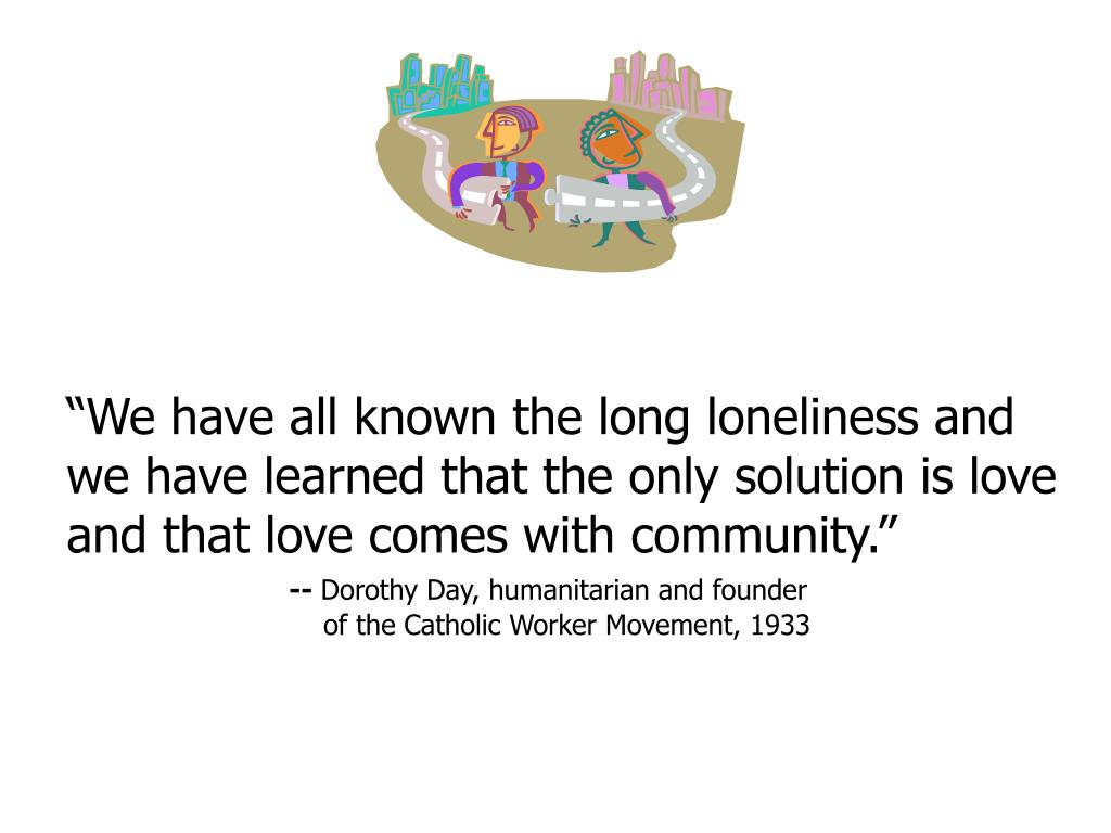 """""""We have all known the long loneliness and we have learned that the only solution is love and that love comes with community."""""""