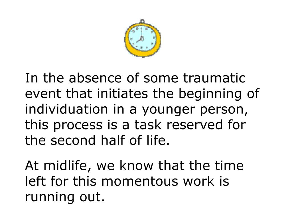 In the absence of some traumatic event that initiates the beginning of individuation in a younger person, this process is a task reserved for the second half of life.