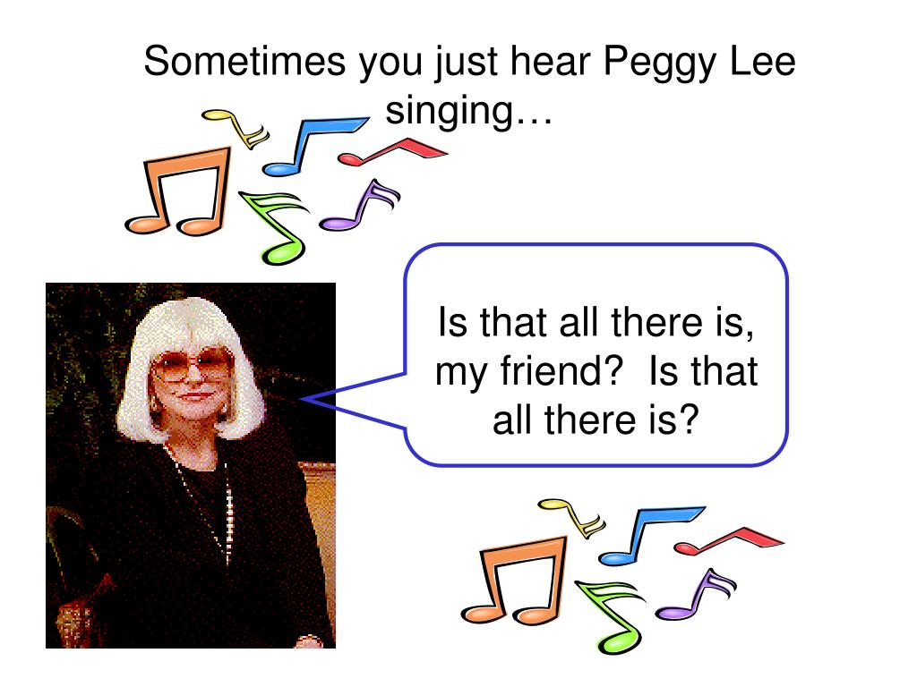 Sometimes you just hear Peggy Lee singing…