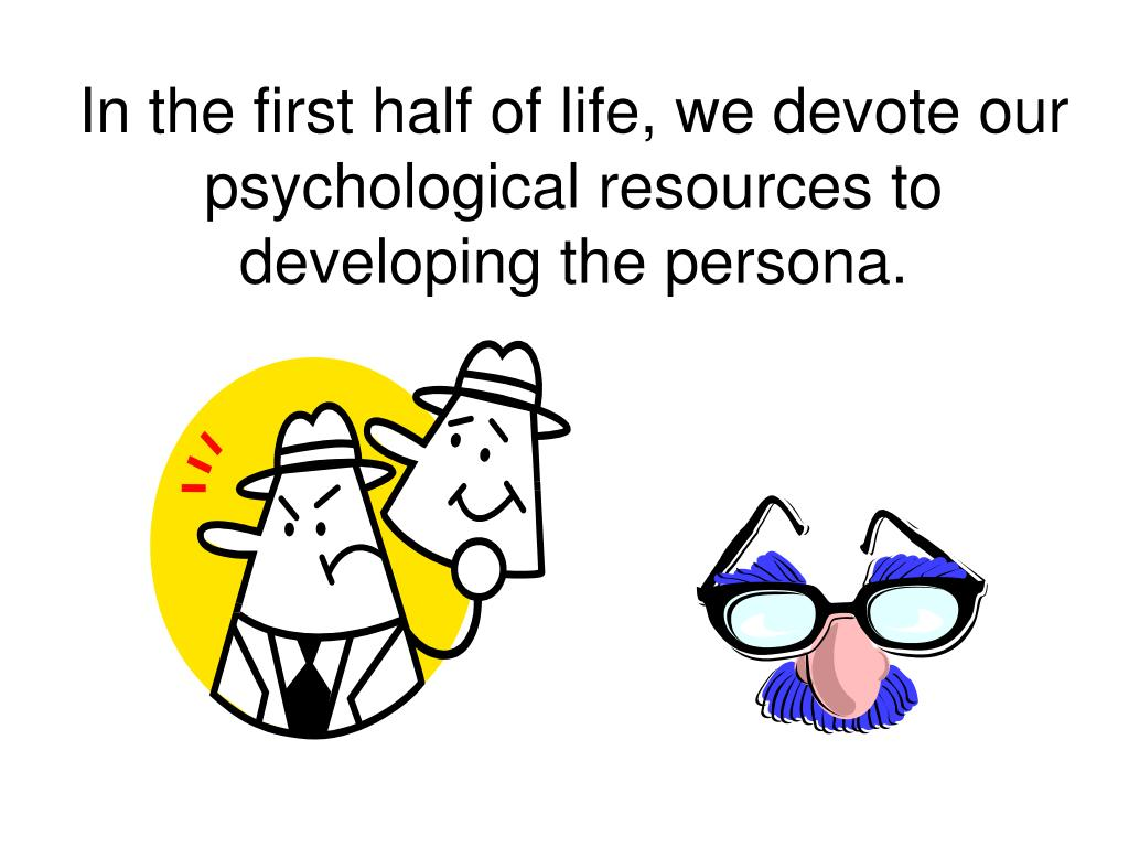 In the first half of life, we devote our psychological resources to developing the persona.