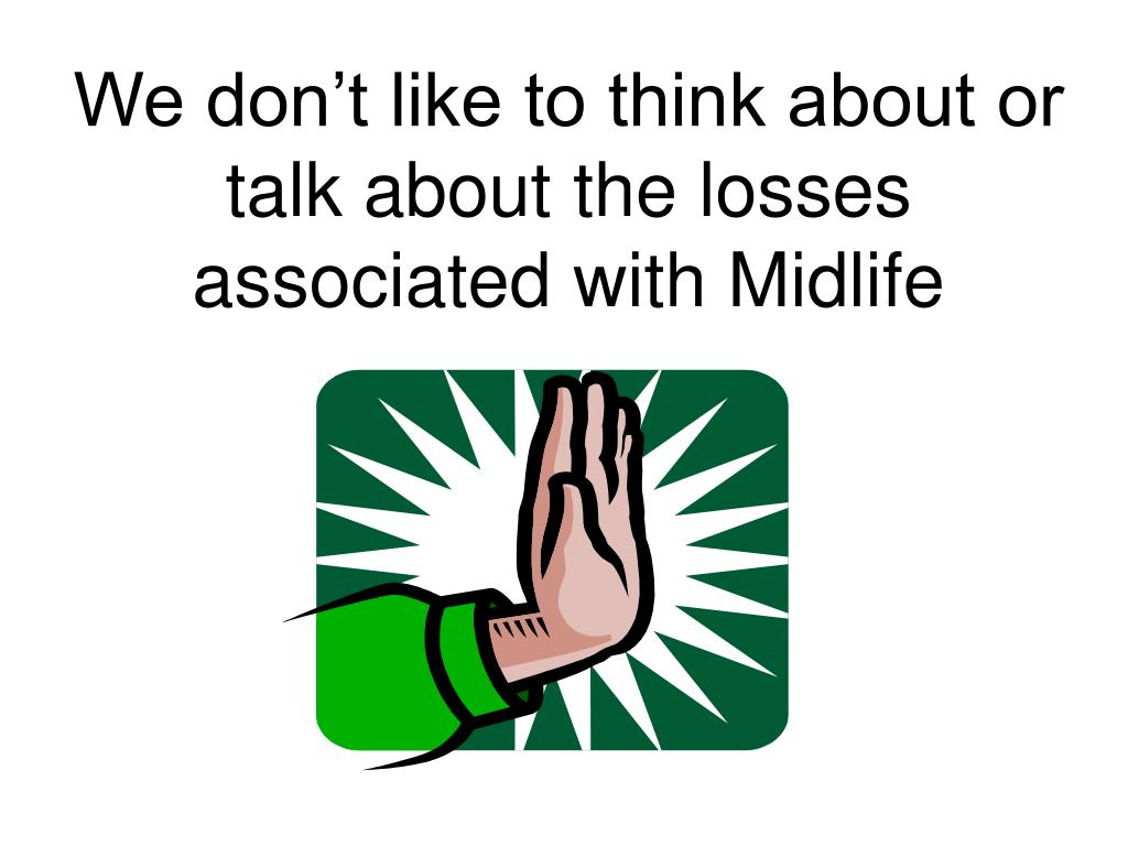 We don't like to think about or talk about the losses associated with Midlife