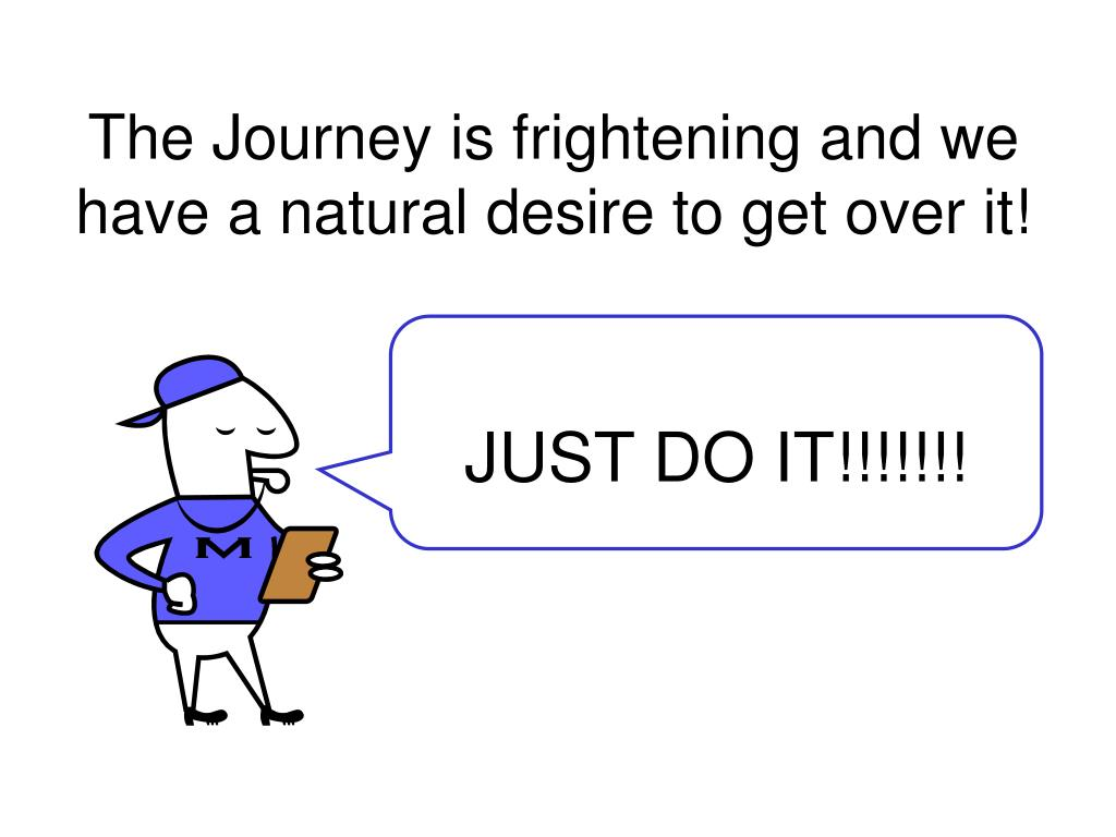 The Journey is frightening and we have a natural desire to get over it!