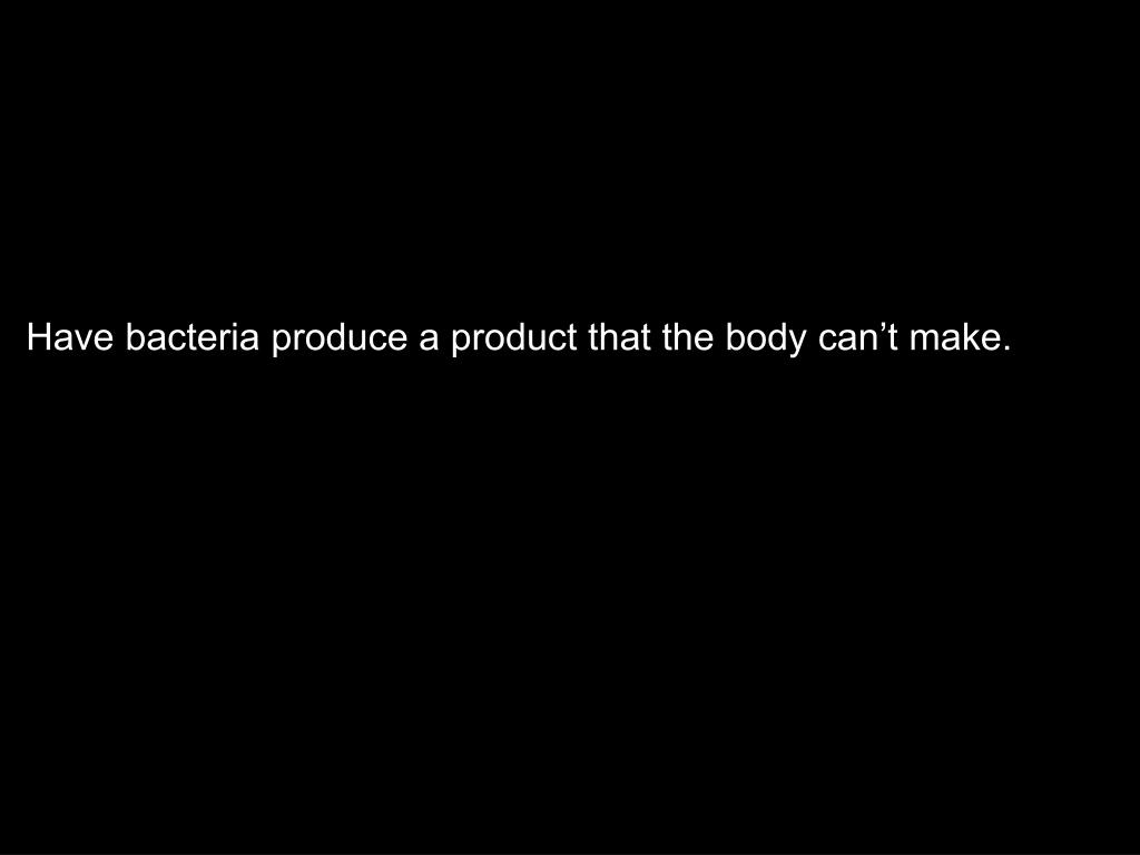 Have bacteria produce a product that the body can't make.