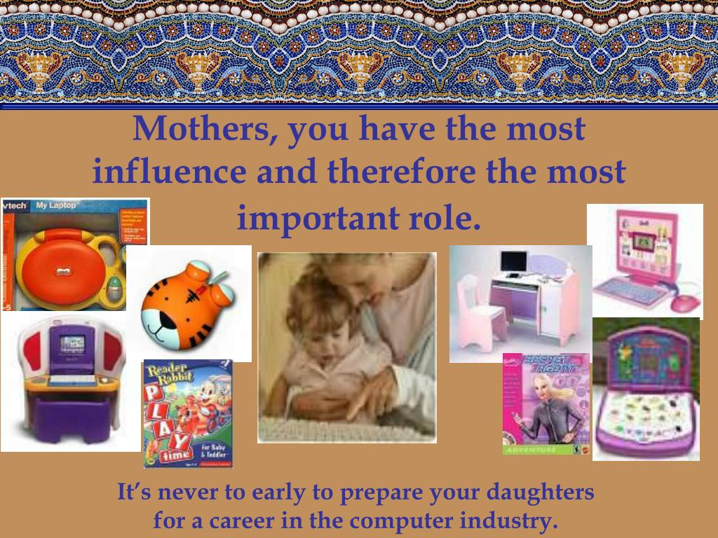 Mothers, you have the most influence and therefore the most important role.