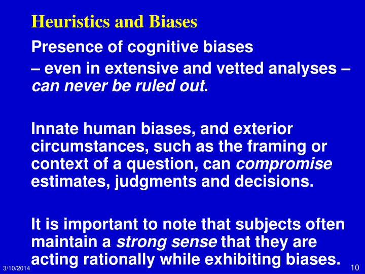 heuristics and biases explained Many types of heuristics have been developed to explain the decision making process essentially, individuals work to reduce the effort they need to expend in making decisions and heuristics offer individuals a general guide to follow, thereby reducing the effort they must disburse.