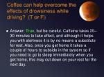 coffee can help overcome the effects of drowsiness while driving t or f
