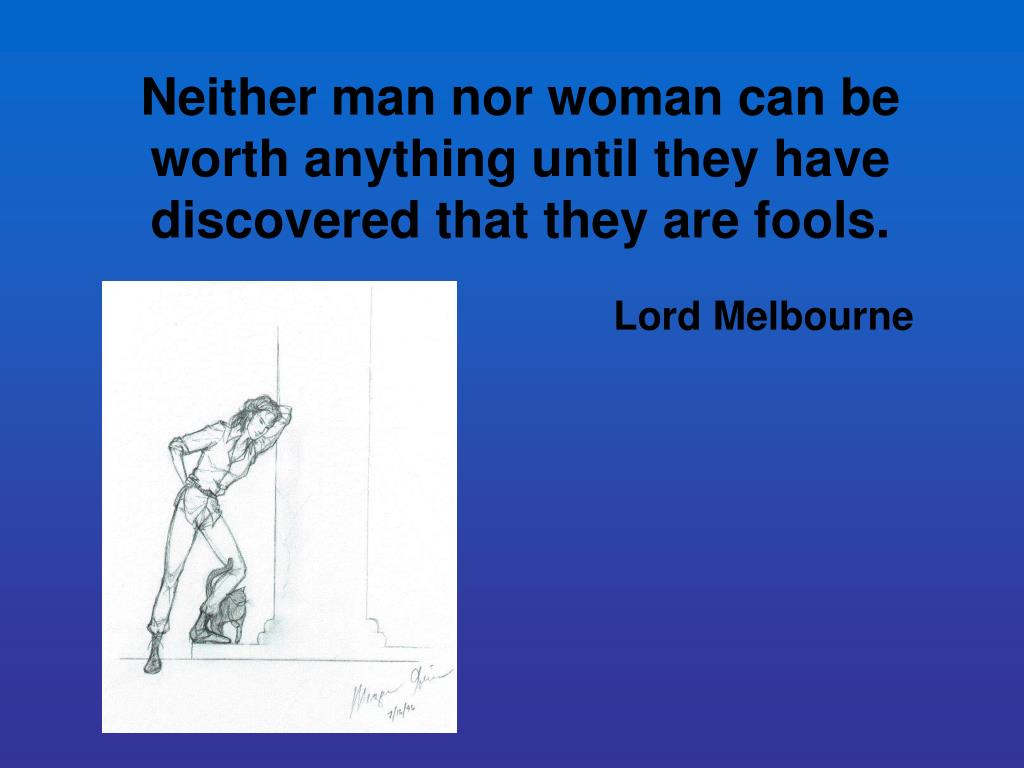 Neither man nor woman can be worth anything until they have discovered that they are fools.