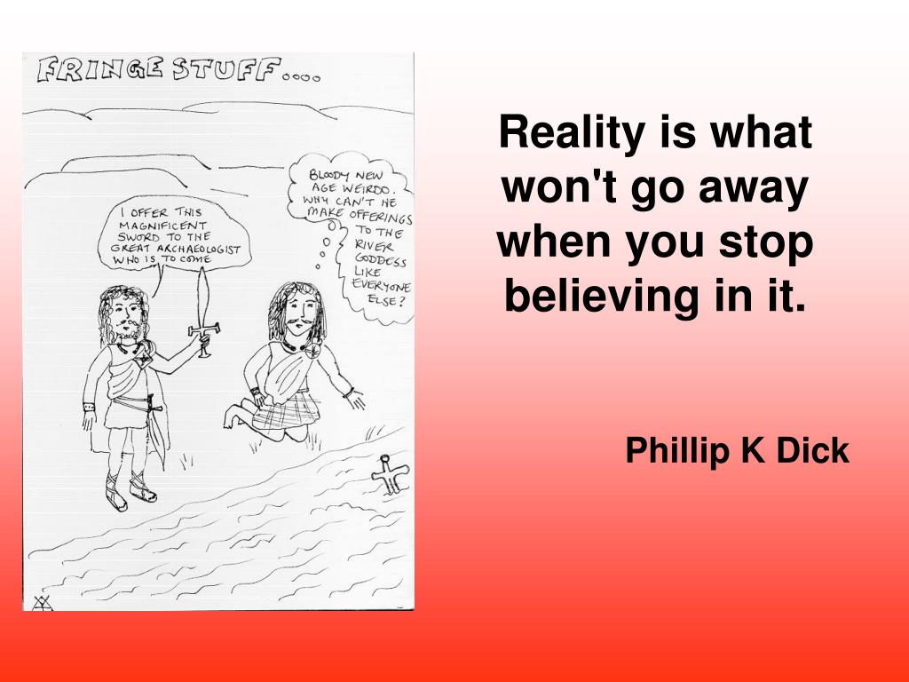 Reality is what won't go away when you stop believing in it.