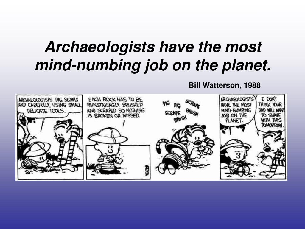 Archaeologists have the most mind-numbing job on the planet.