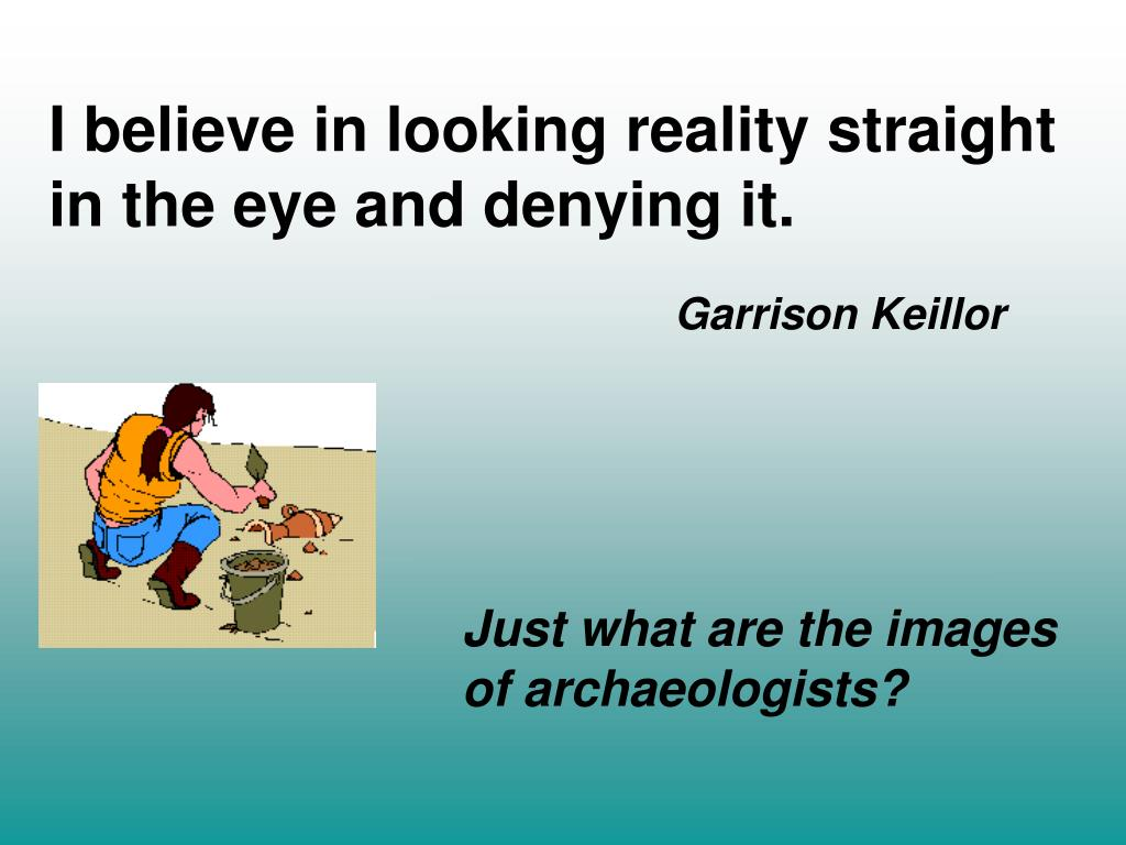 I believe in looking reality straight in the eye and denying it.