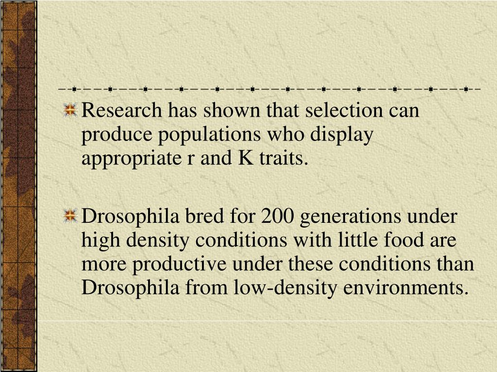 Research has shown that selection can produce populations who display appropriate r and K traits.