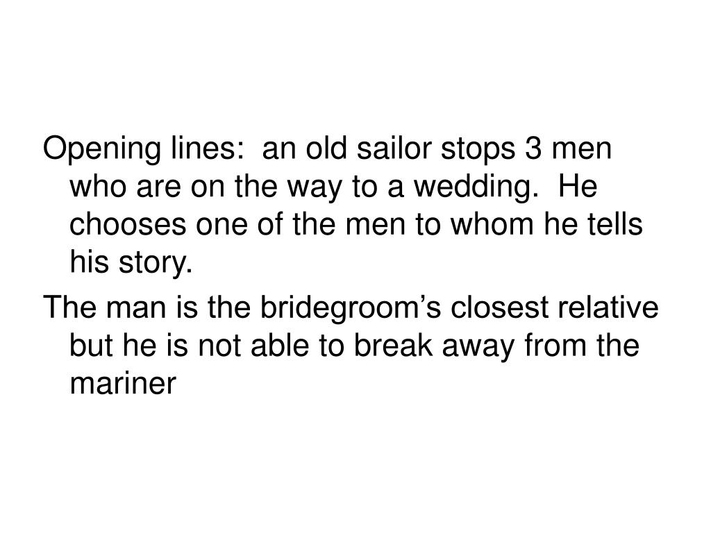 Opening lines:  an old sailor stops 3 men who are on the way to a wedding.  He chooses one of the men to whom he tells his story.