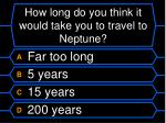 how long do you think it would take you to travel to neptune