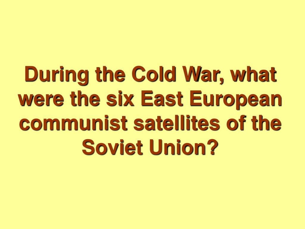 During the Cold War, what were the six East European communist satellites of the Soviet Union?