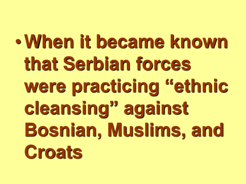 "When it became known that Serbian forces were practicing ""ethnic cleansing"" against Bosnian, Muslims, and Croats"