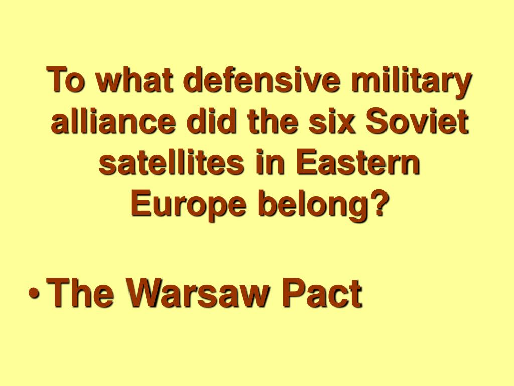 To what defensive military alliance did the six Soviet satellites in Eastern Europe belong?