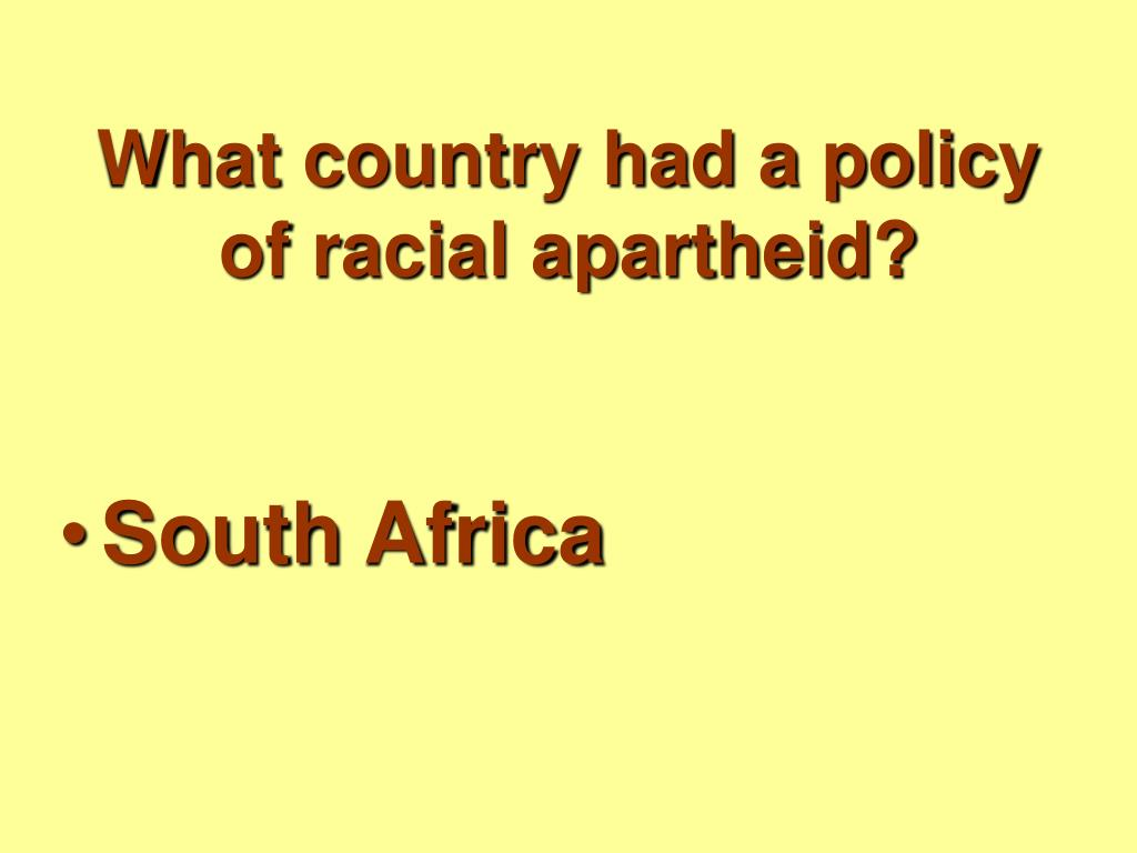 What country had a policy of racial apartheid?