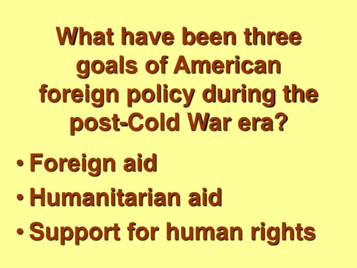 What have been three goals of american foreign policy during the post cold war era