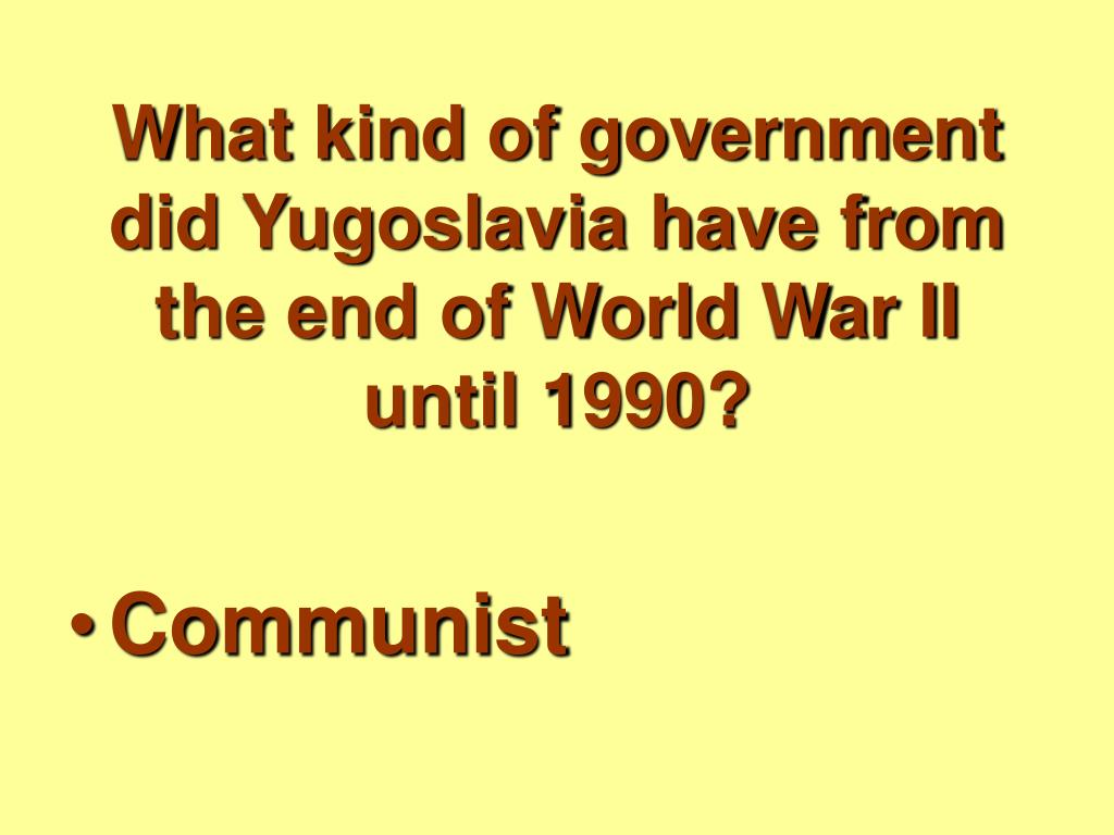 What kind of government did Yugoslavia have from the end of World War II until 1990?