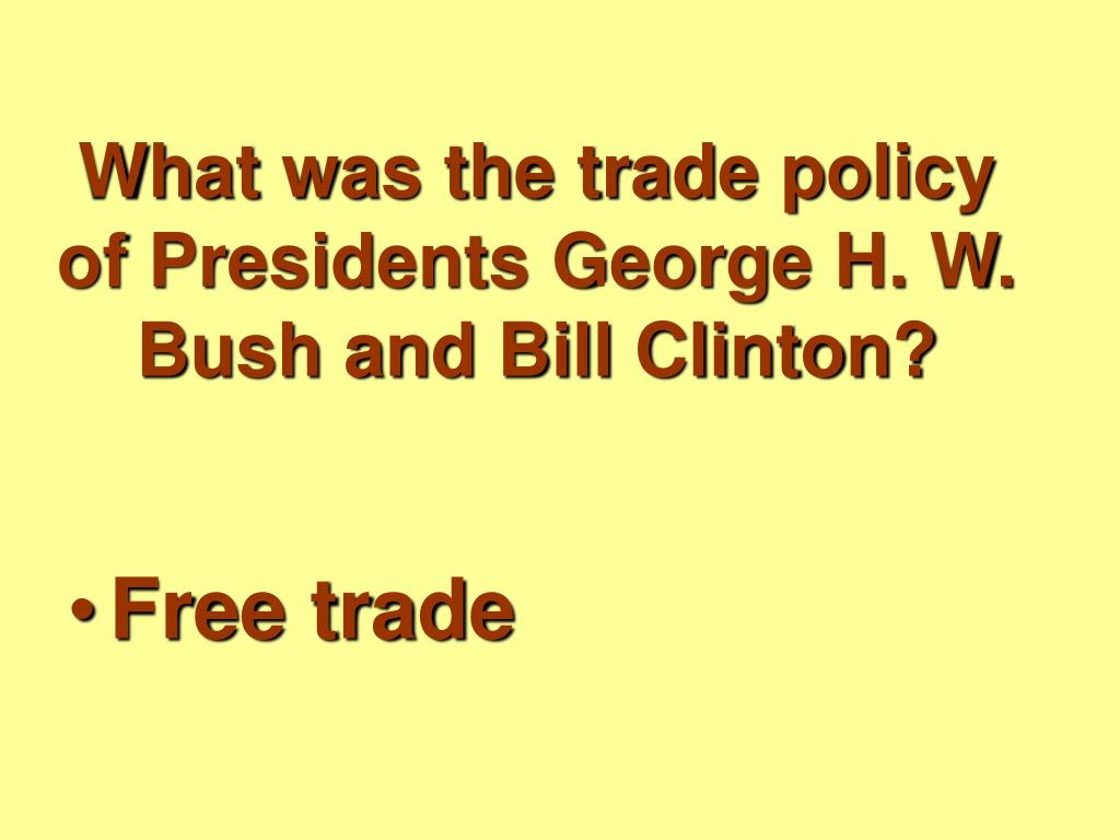What was the trade policy of Presidents George H. W. Bush and Bill Clinton?