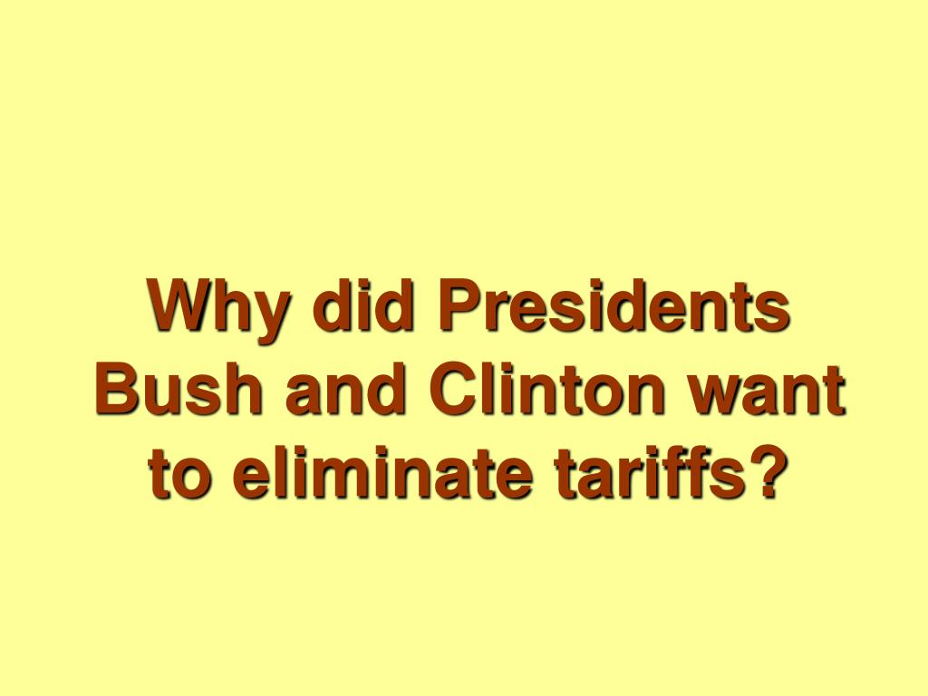 Why did Presidents Bush and Clinton want to eliminate tariffs?