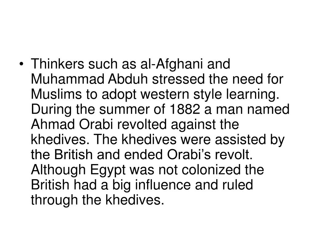 Thinkers such as al-Afghani and Muhammad Abduh stressed the need for Muslims to adopt western style learning. During the summer of 1882 a man named Ahmad Orabi revolted against the khedives. The khedives were assisted by the British and ended Orabi's revolt. Although Egypt was not colonized the British had a big influence and ruled through the khedives.