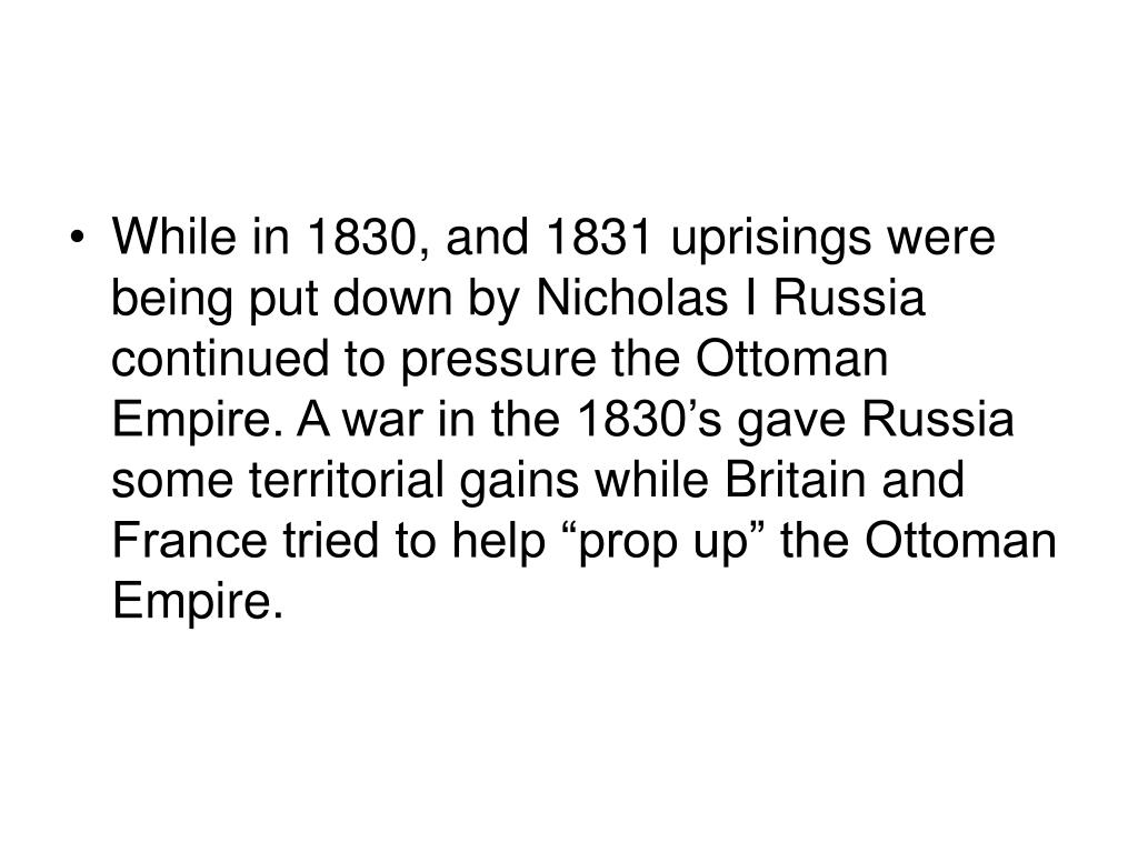 """While in 1830, and 1831 uprisings were being put down by Nicholas I Russia continued to pressure the Ottoman Empire. A war in the 1830's gave Russia some territorial gains while Britain and France tried to help """"prop up"""" the Ottoman Empire."""
