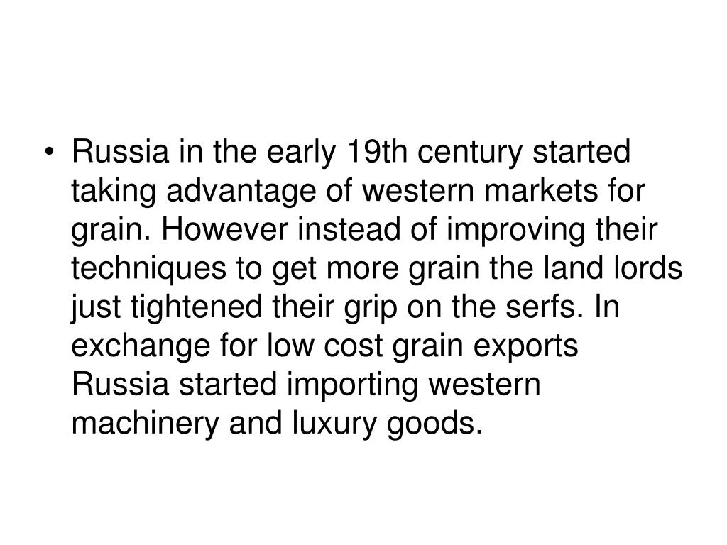 Russia in the early 19th century started taking advantage of western markets for grain. However instead of improving their techniques to get more grain the land lords just tightened their grip on the serfs. In exchange for low cost grain exports Russia started importing western machinery and luxury goods.