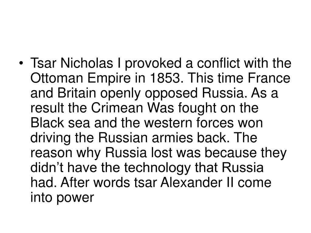 Tsar Nicholas I provoked a conflict with the Ottoman Empire in 1853. This time France and Britain openly opposed Russia. As a result the Crimean Was fought on the Black sea and the western forces won driving the Russian armies back. The reason why Russia lost was because they didn't have the technology that Russia had. After words tsar Alexander II come into power